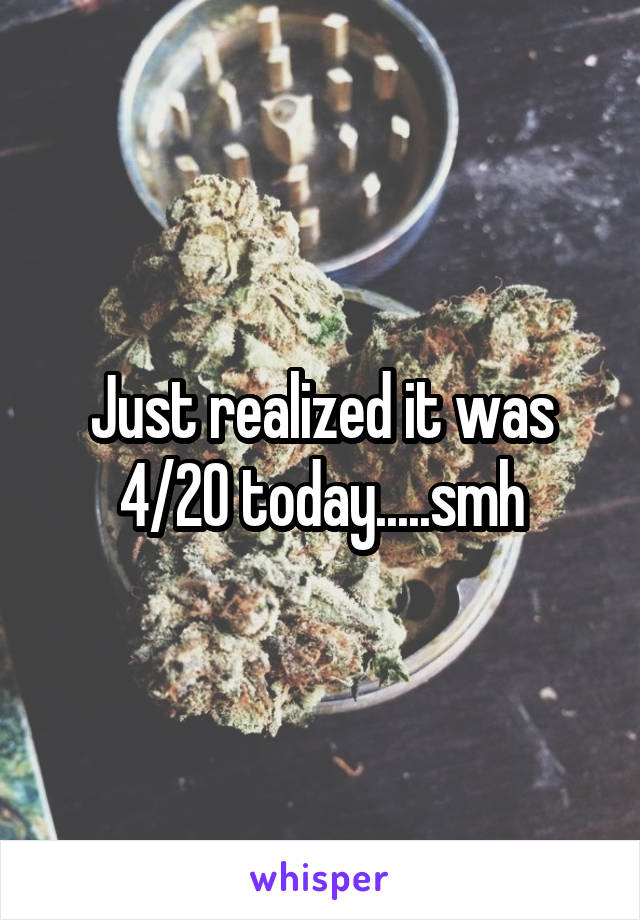 Just realized it was 4/20 today.....smh