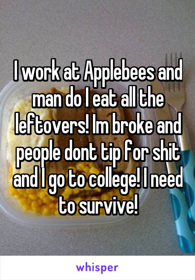 I work at Applebees and man do I eat all the leftovers! Im broke and people dont tip for shit and I go to college! I need to survive!