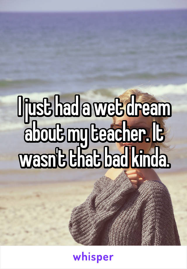I just had a wet dream about my teacher. It wasn't that bad kinda.