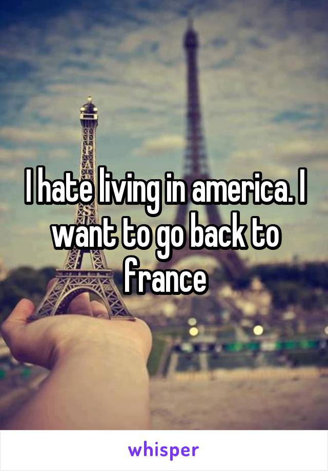 I hate living in america. I want to go back to france