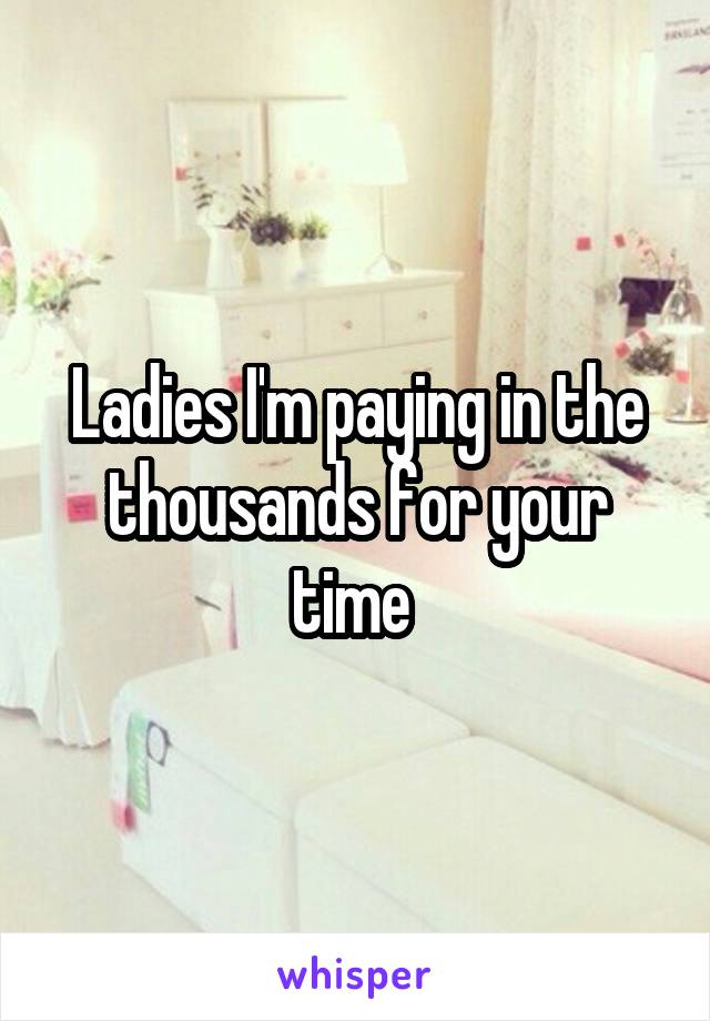 Ladies I'm paying in the thousands for your time