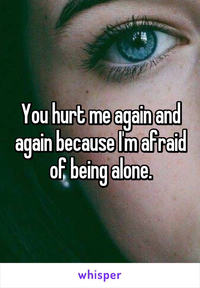 You hurt me again and again because I'm afraid of being alone.