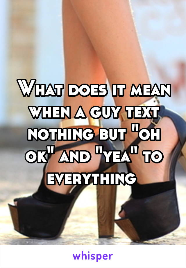 "What does it mean when a guy text nothing but ""oh ok"" and ""yea"" to everything"