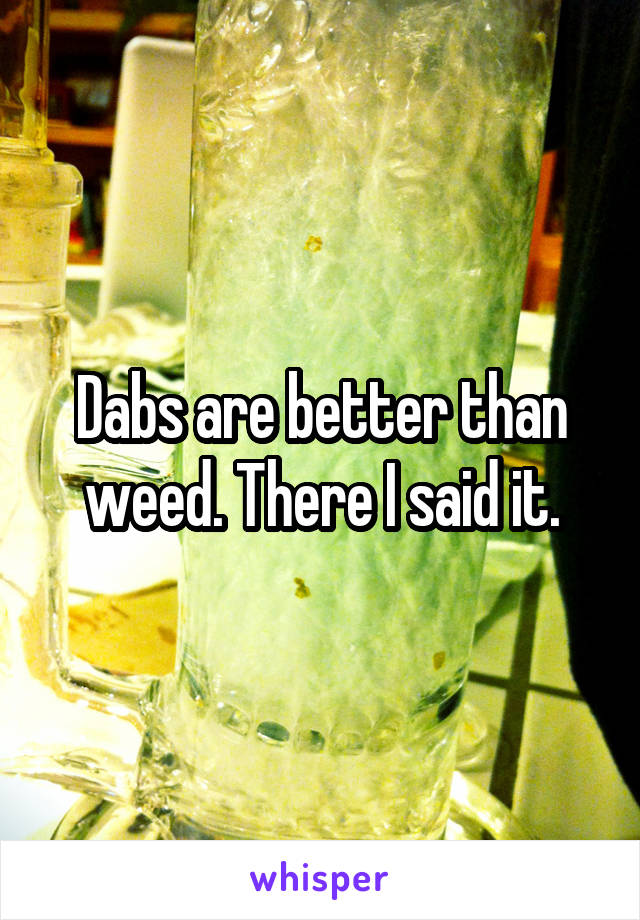 Dabs are better than weed. There I said it.