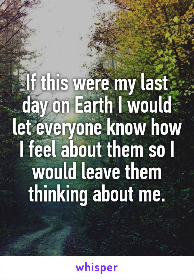 If this were my last day on Earth I would let everyone know how I feel about them so I would leave them thinking about me.
