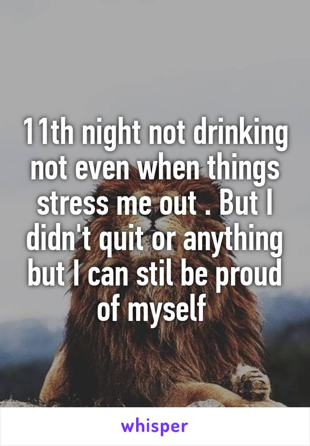 11th night not drinking not even when things stress me out . But I didn't quit or anything but I can stil be proud of myself