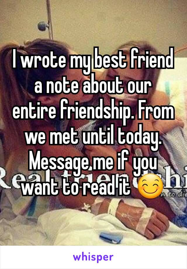 I wrote my best friend a note about our entire friendship. From we met until today. Message me if you want to read it 😊