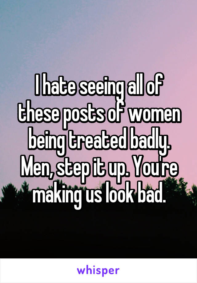 I hate seeing all of these posts of women being treated badly. Men, step it up. You're making us look bad.