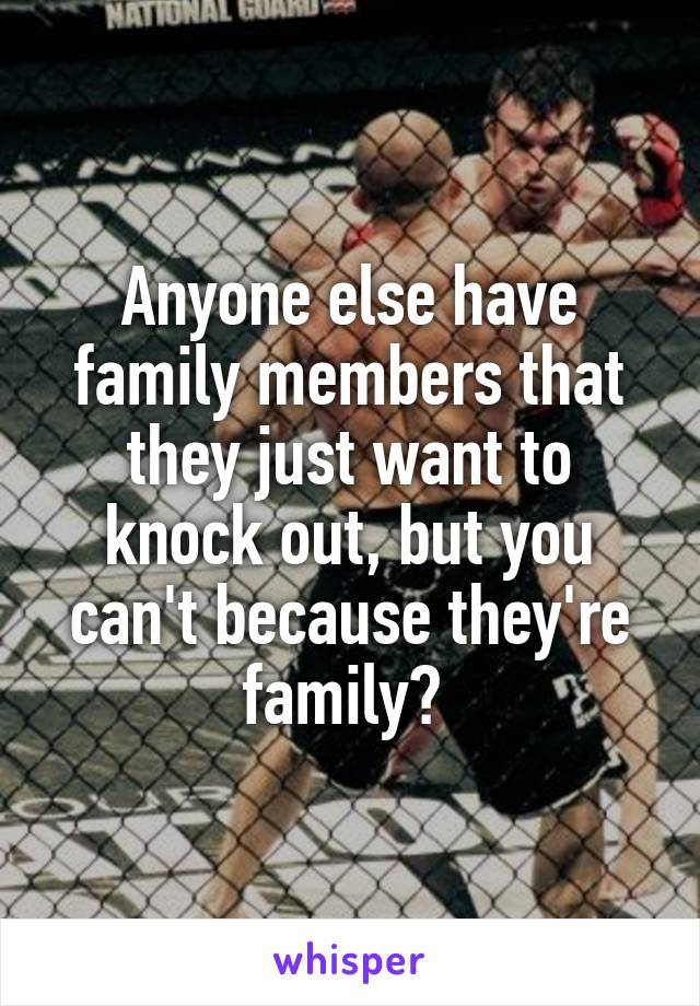 Anyone else have family members that they just want to knock out, but you can't because they're family?