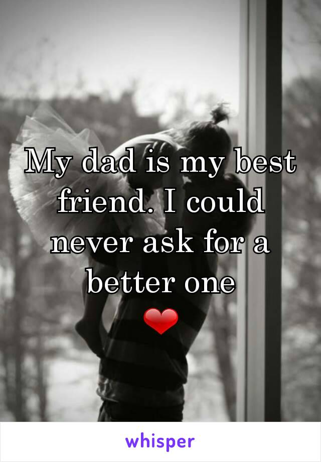 My dad is my best friend. I could never ask for a better one ❤