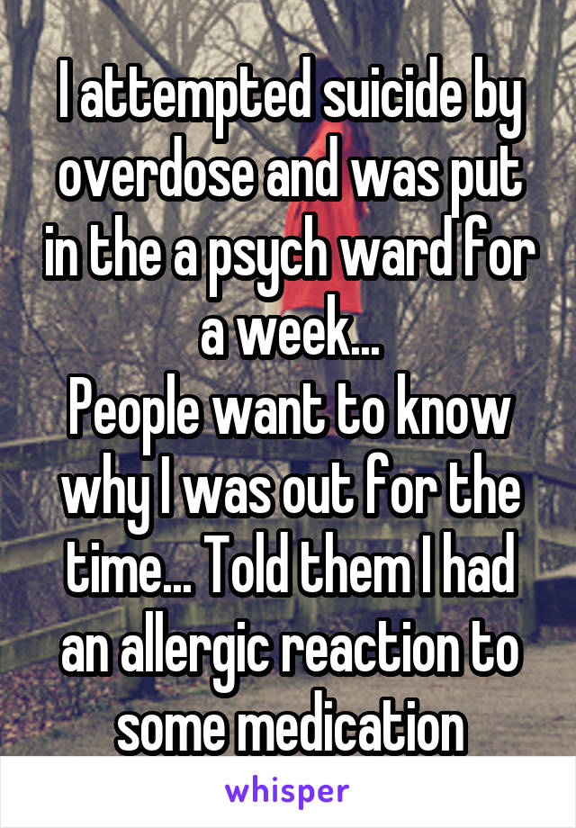 I attempted suicide by overdose and was put in the a psych ward for a week... People want to know why I was out for the time... Told them I had an allergic reaction to some medication
