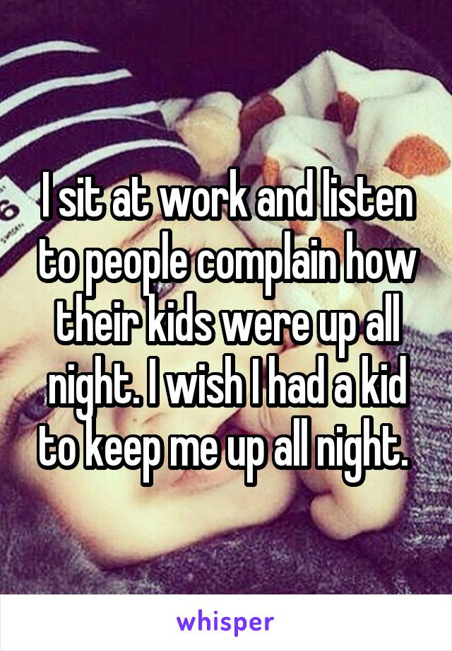I sit at work and listen to people complain how their kids were up all night. I wish I had a kid to keep me up all night.