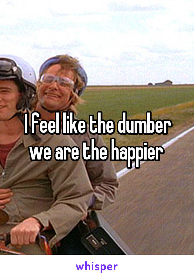 I feel like the dumber we are the happier