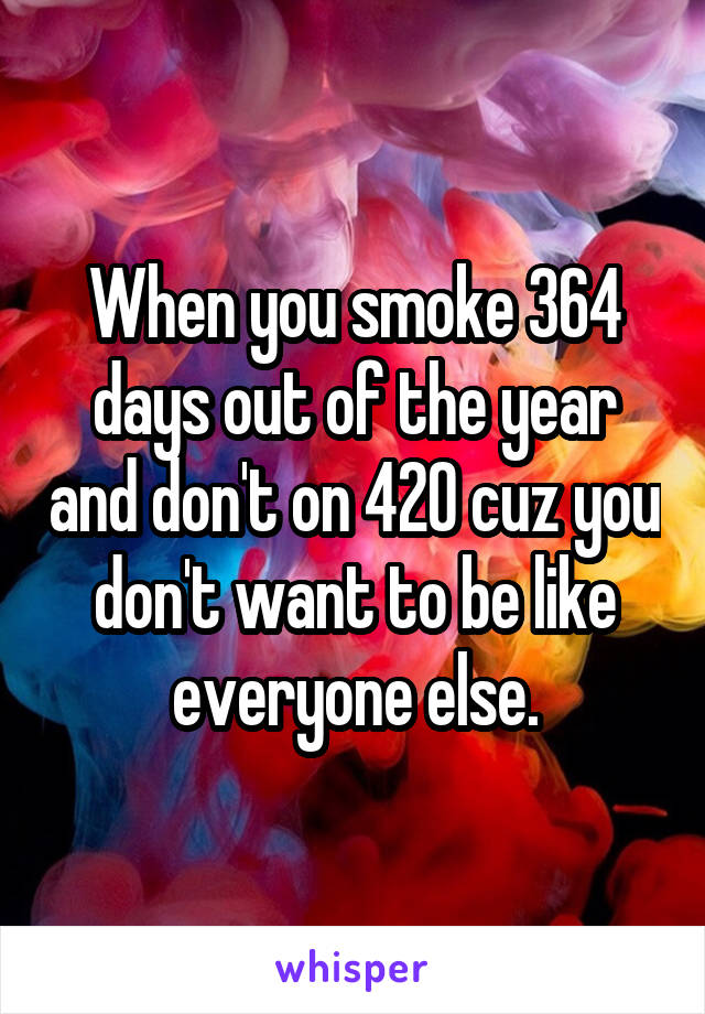 When you smoke 364 days out of the year and don't on 420 cuz you don't want to be like everyone else.
