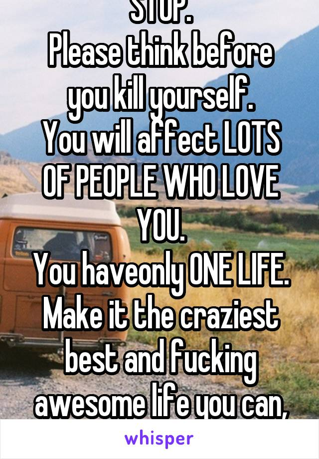 STOP. Please think before you kill yourself. You will affect LOTS OF PEOPLE WHO LOVE YOU. You haveonly ONE LIFE. Make it the craziest best and fucking awesome life you can, ok?