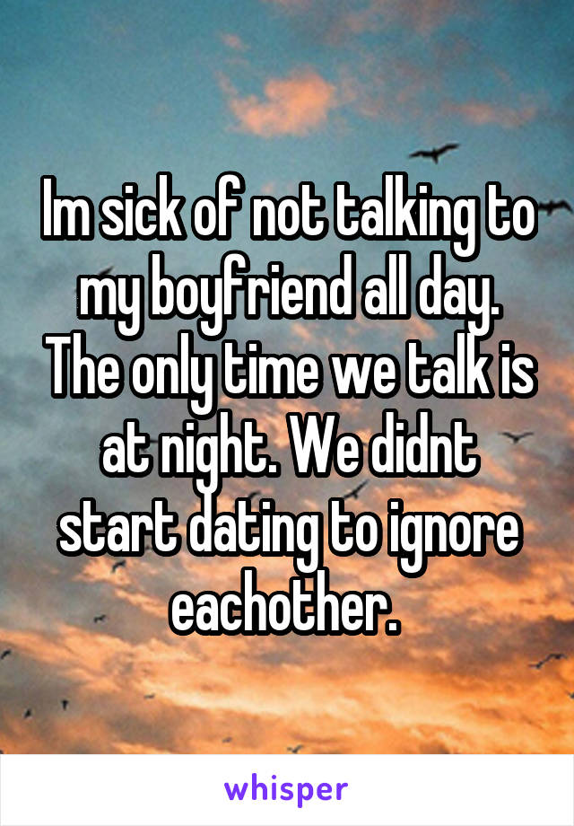Im sick of not talking to my boyfriend all day. The only time we talk is at night. We didnt start dating to ignore eachother.