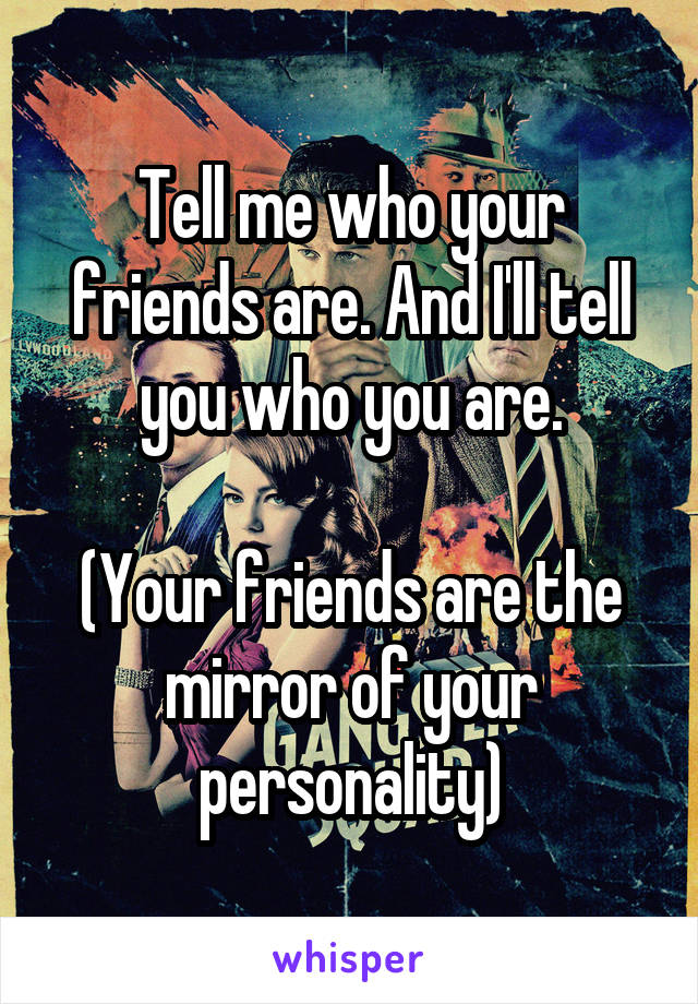 Tell me who your friends are. And I'll tell you who you are.  (Your friends are the mirror of your personality)