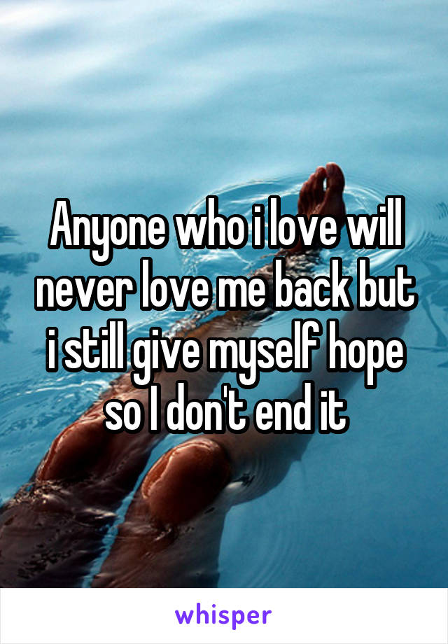 Anyone who i love will never love me back but i still give myself hope so I don't end it
