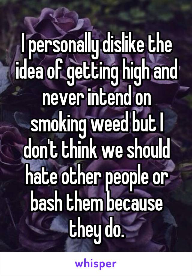 I personally dislike the idea of getting high and never intend on smoking weed but I don't think we should hate other people or bash them because they do.