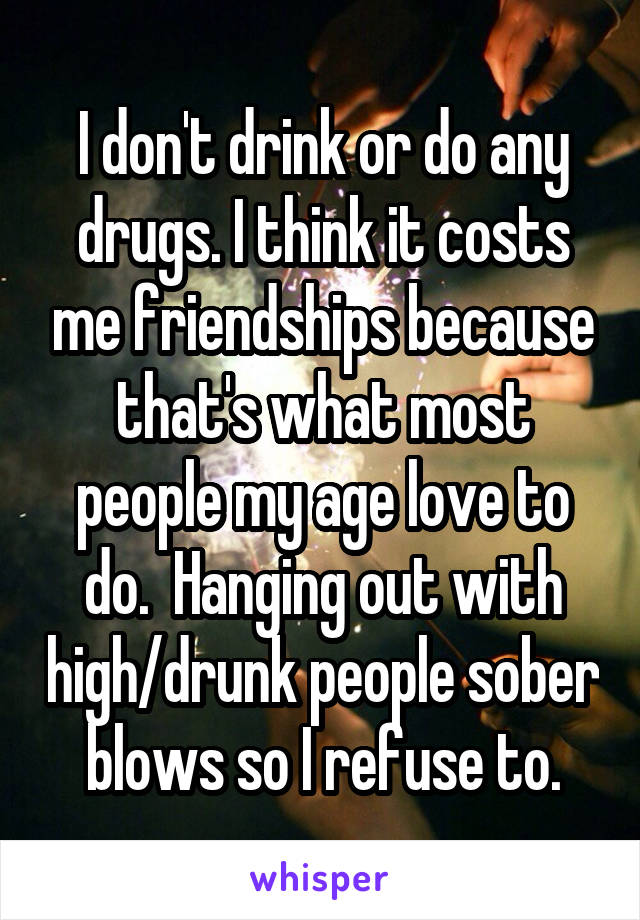I don't drink or do any drugs. I think it costs me friendships because that's what most people my age love to do.  Hanging out with high/drunk people sober blows so I refuse to.