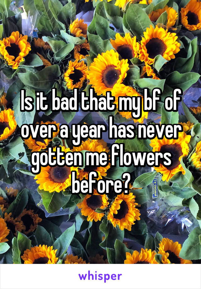 Is it bad that my bf of over a year has never gotten me flowers before?