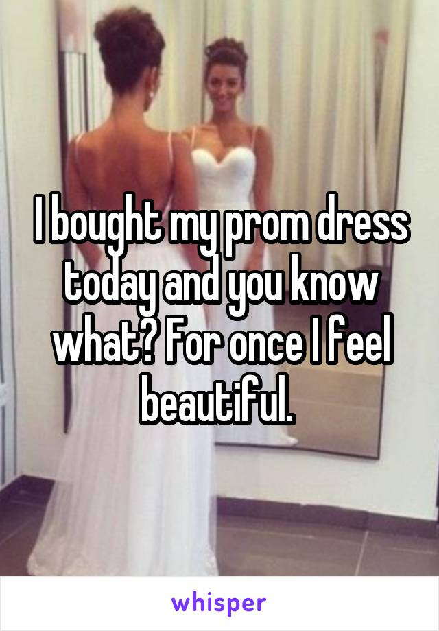I bought my prom dress today and you know what? For once I feel beautiful.