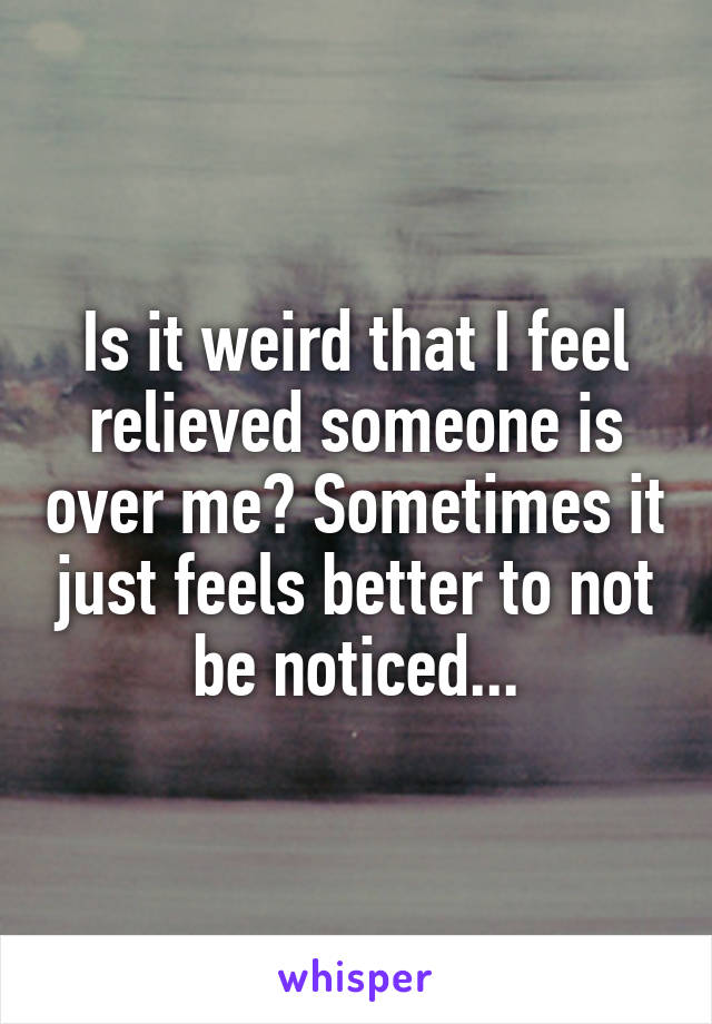 Is it weird that I feel relieved someone is over me? Sometimes it just feels better to not be noticed...