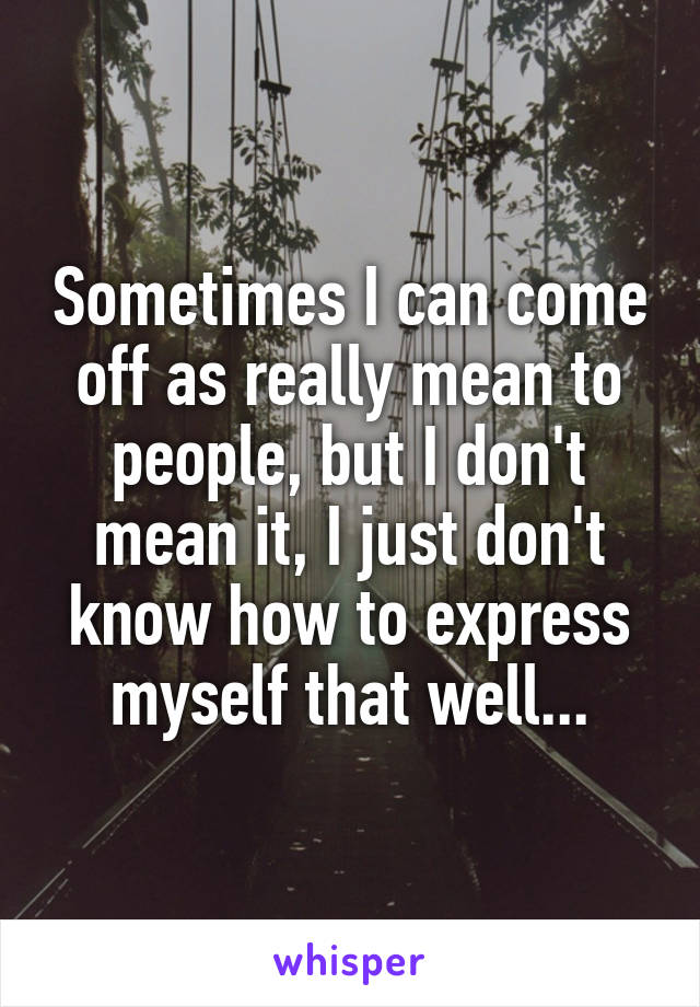 Sometimes I can come off as really mean to people, but I don't mean it, I just don't know how to express myself that well...