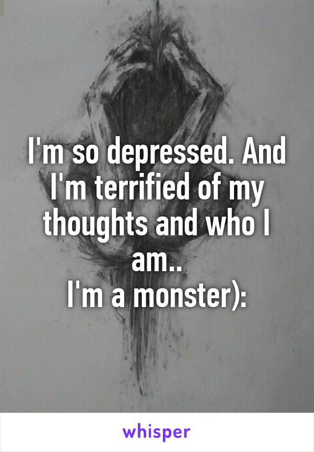 I'm so depressed. And I'm terrified of my thoughts and who I am.. I'm a monster):