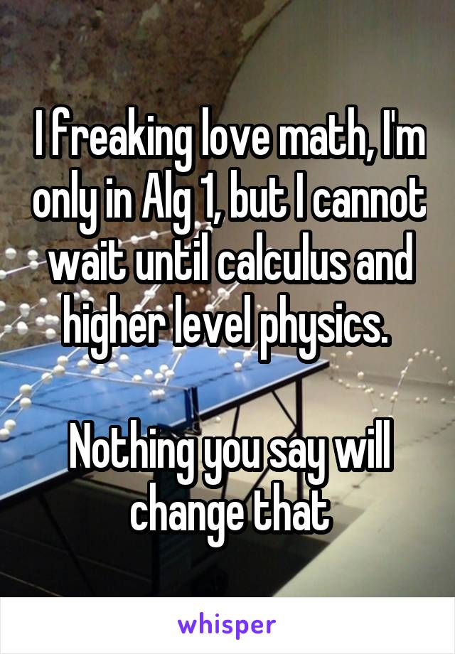 I freaking love math, I'm only in Alg 1, but I cannot wait until calculus and higher level physics.   Nothing you say will change that