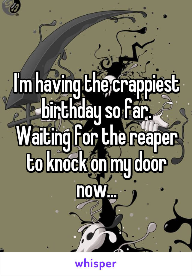 I'm having the crappiest birthday so far. Waiting for the reaper to knock on my door now...