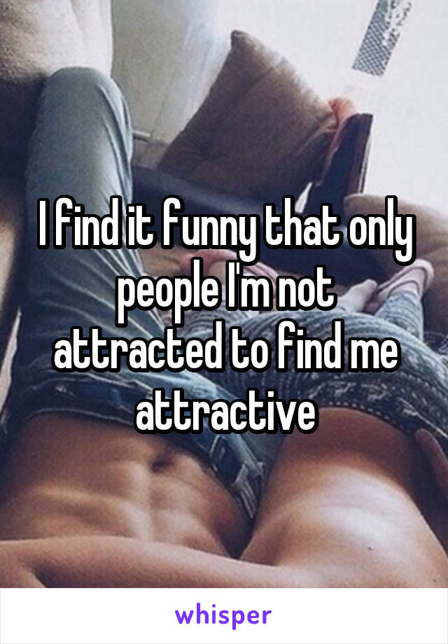 I find it funny that only people I'm not attracted to find me attractive