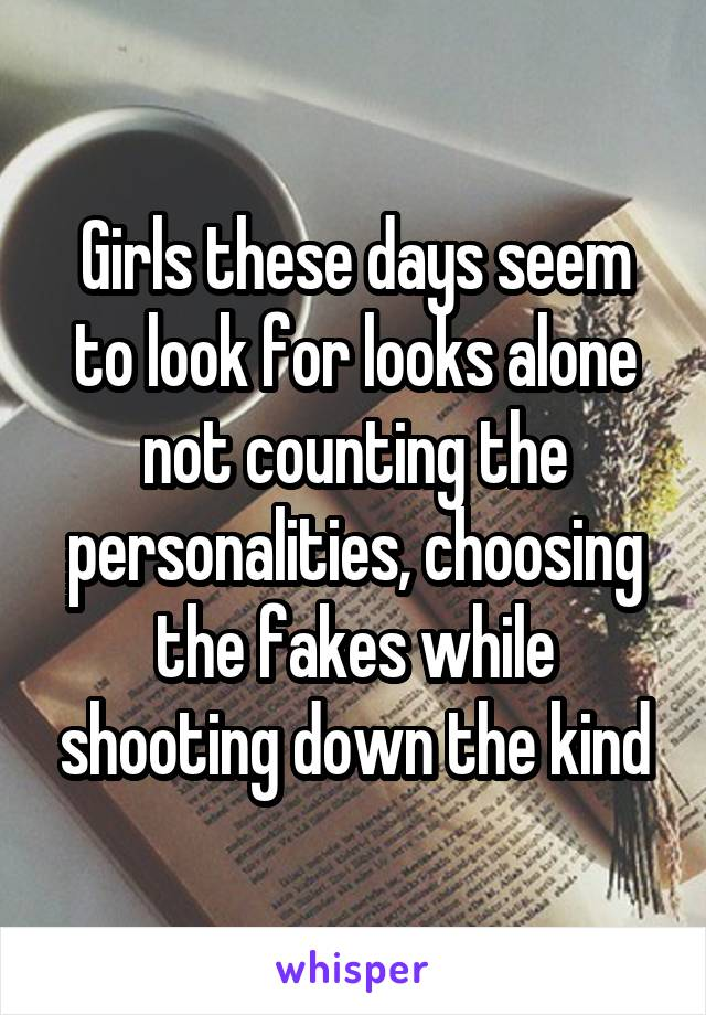 Girls these days seem to look for looks alone not counting the personalities, choosing the fakes while shooting down the kind
