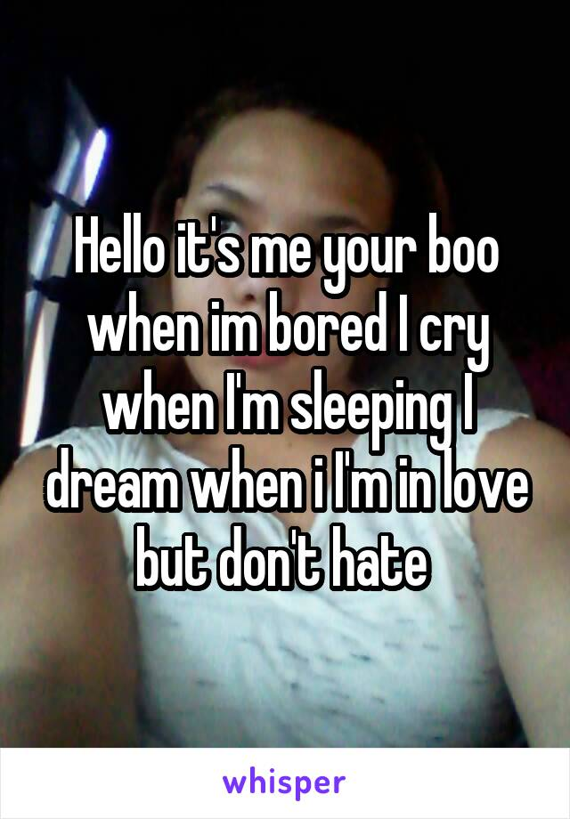Hello it's me your boo when im bored I cry when I'm sleeping I dream when i I'm in love but don't hate