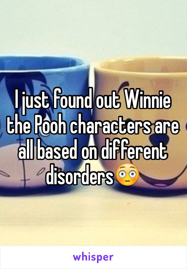 I just found out Winnie the Pooh characters are all based on different disorders😳