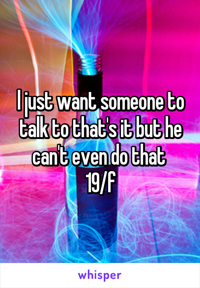 I just want someone to talk to that's it but he can't even do that  19/f