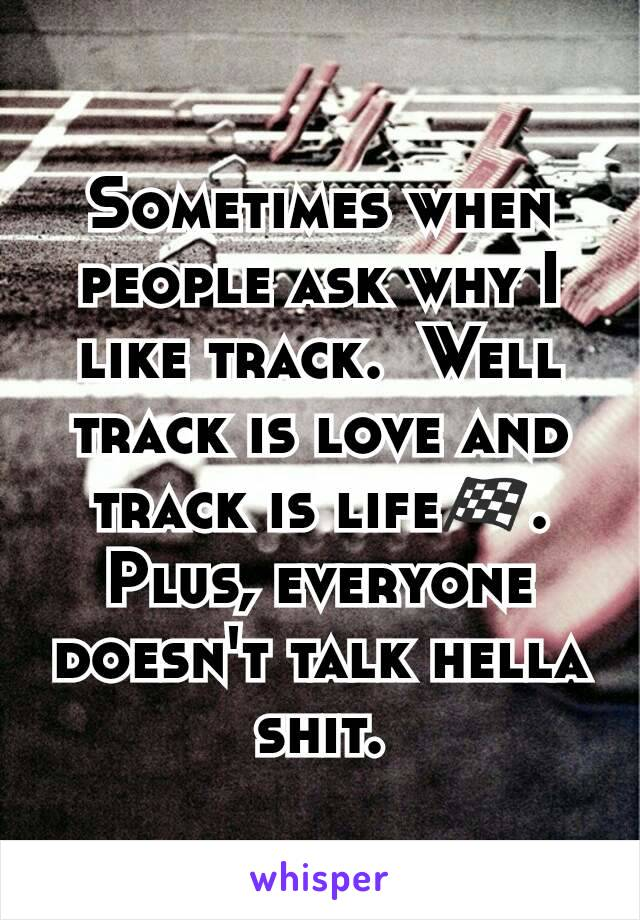 Sometimes when people ask why I like track.  Well track is love and track is life🏁. Plus, everyone doesn't talk hella shit.