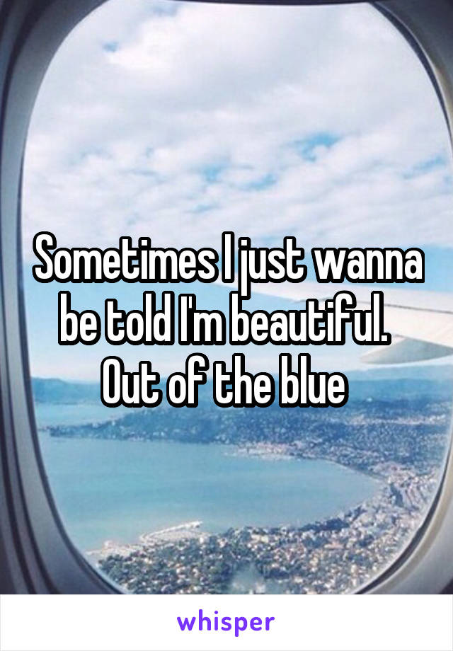 Sometimes I just wanna be told I'm beautiful.  Out of the blue