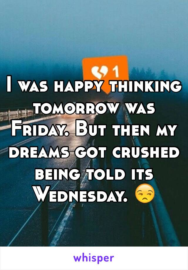 I was happy thinking tomorrow was Friday. But then my dreams got crushed being told its Wednesday. 😒