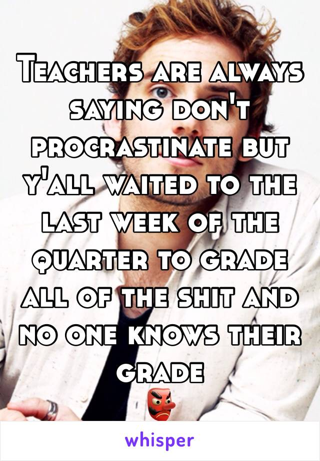 Teachers are always saying don't procrastinate but y'all waited to the last week of the quarter to grade all of the shit and no one knows their grade  👺