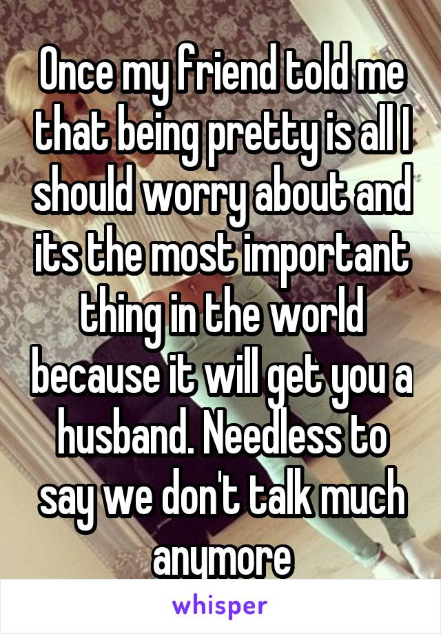 Once my friend told me that being pretty is all I should worry about and its the most important thing in the world because it will get you a husband. Needless to say we don't talk much anymore