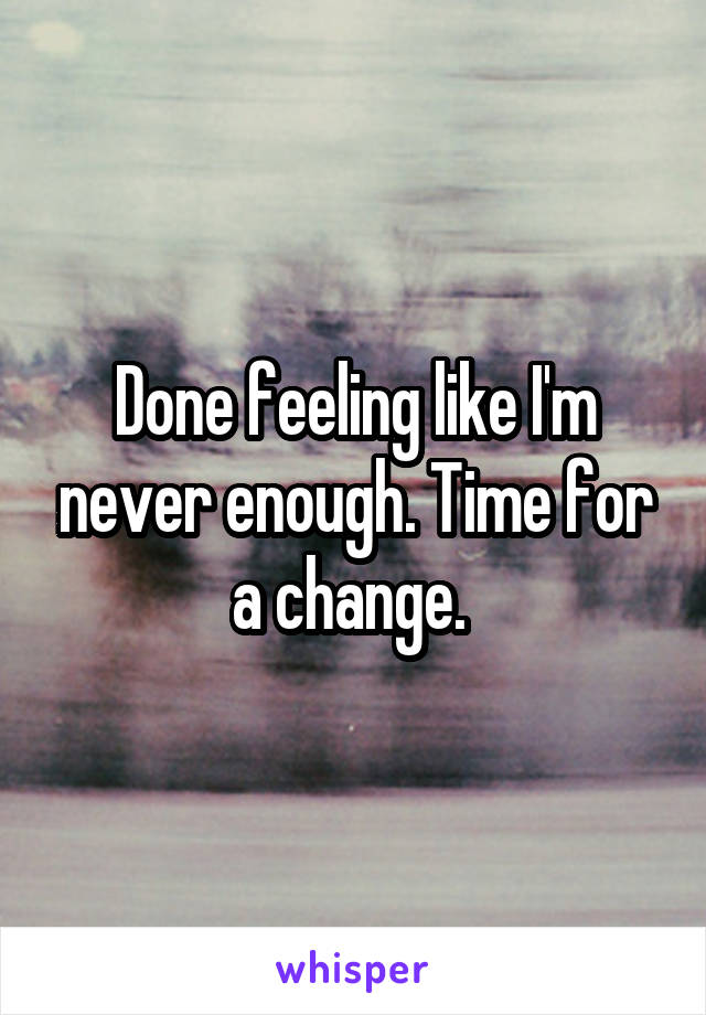 Done feeling like I'm never enough. Time for a change.