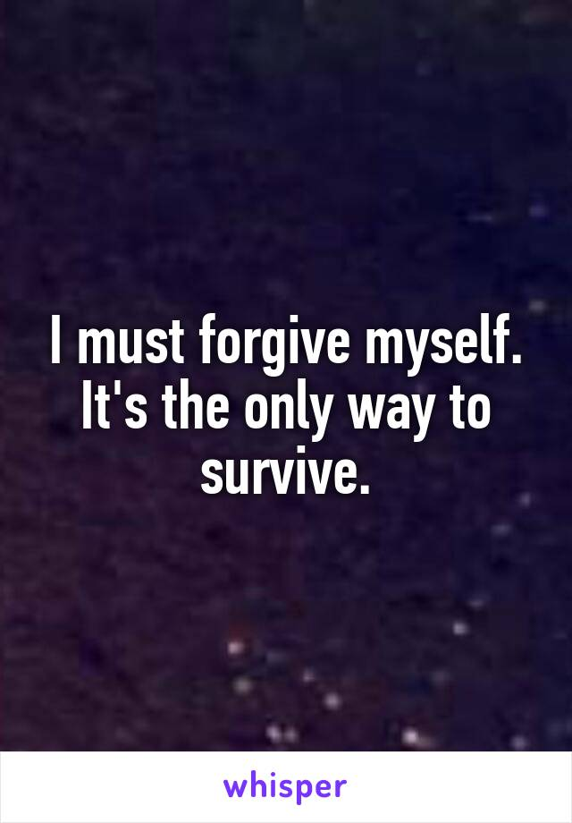 I must forgive myself. It's the only way to survive.