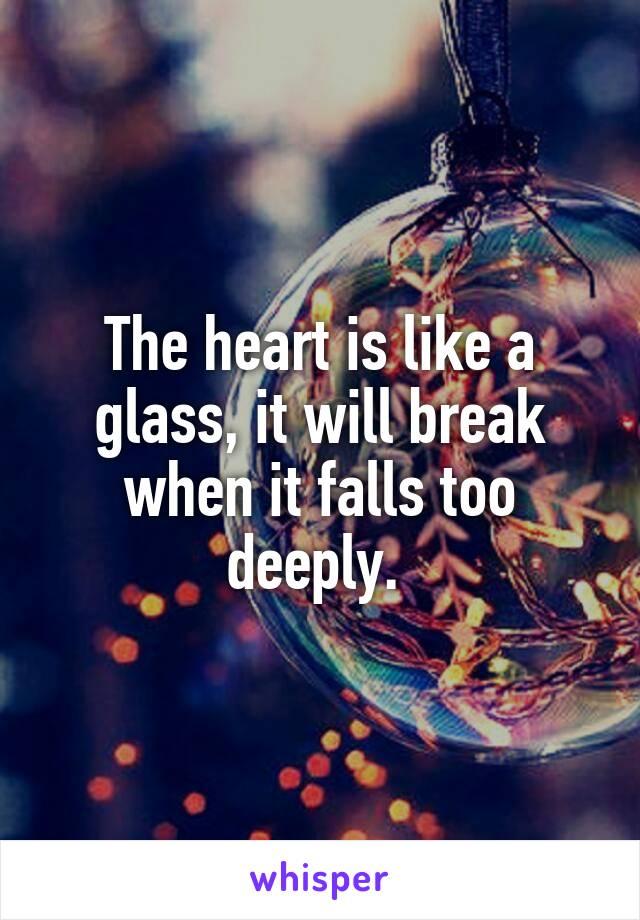 The heart is like a glass, it will break when it falls too deeply.