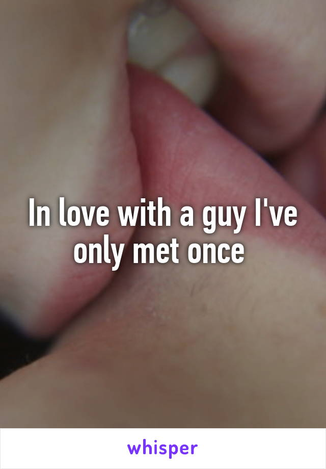 In love with a guy I've only met once