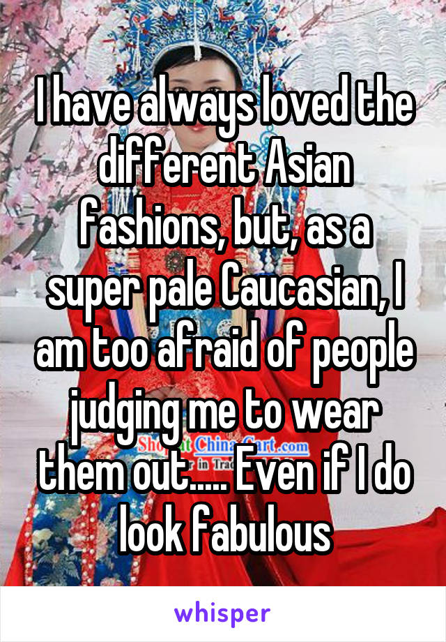I have always loved the different Asian fashions, but, as a super pale Caucasian, I am too afraid of people judging me to wear them out..... Even if I do look fabulous