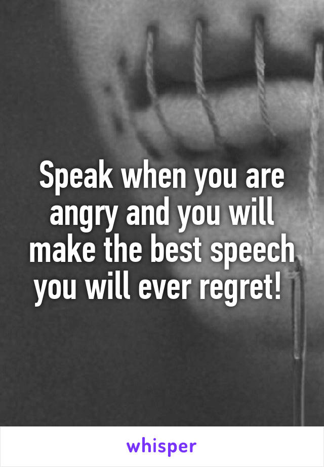 Speak when you are angry and you will make the best speech you will ever regret!