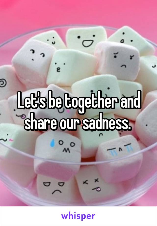 Let's be together and share our sadness.