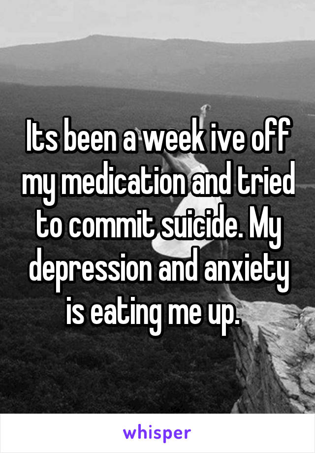 Its been a week ive off my medication and tried to commit suicide. My depression and anxiety is eating me up.