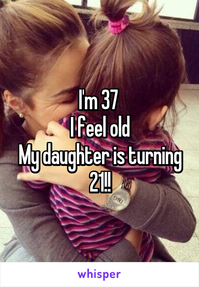 I'm 37  I feel old My daughter is turning 21!!